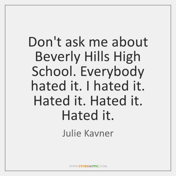 Don't ask me about Beverly Hills High School. Everybody hated it. I ...