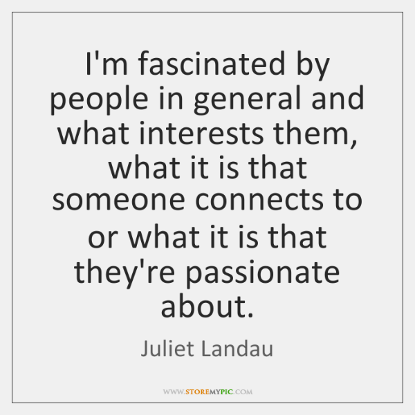 I'm fascinated by people in general and what interests them, what it ...