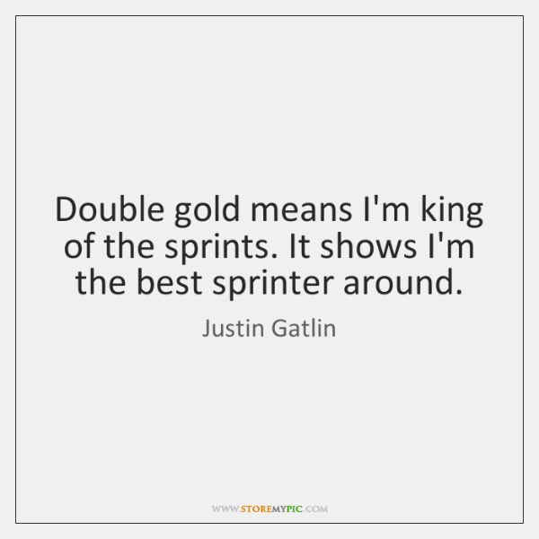 Double gold means I'm king of the sprints. It shows I'm the ...