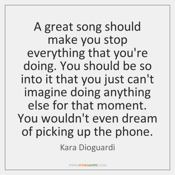 A great song should make you stop everything that you're doing. You ...