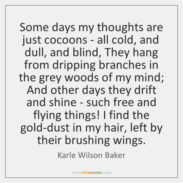 Some days my thoughts are just cocoons - all cold, and dull, ...
