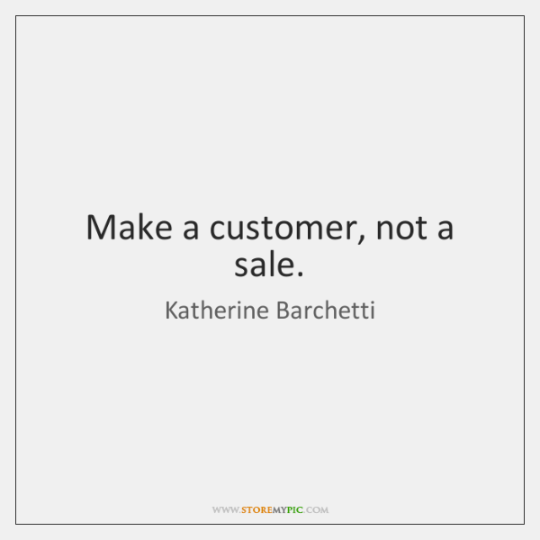 Make a customer, not a sale.