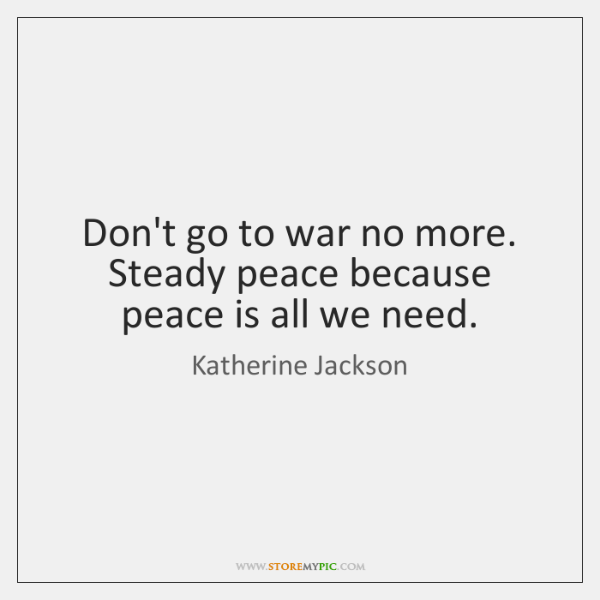 Don't go to war no more. Steady peace because peace is all ...