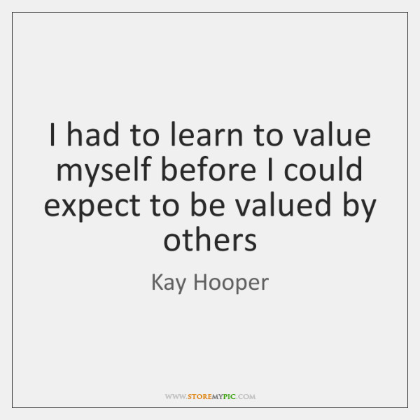 I had to learn to value myself before I could expect to ...