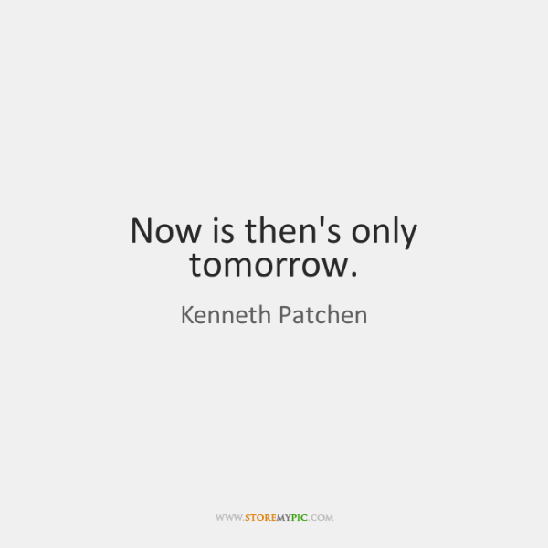 Now is then's only tomorrow.