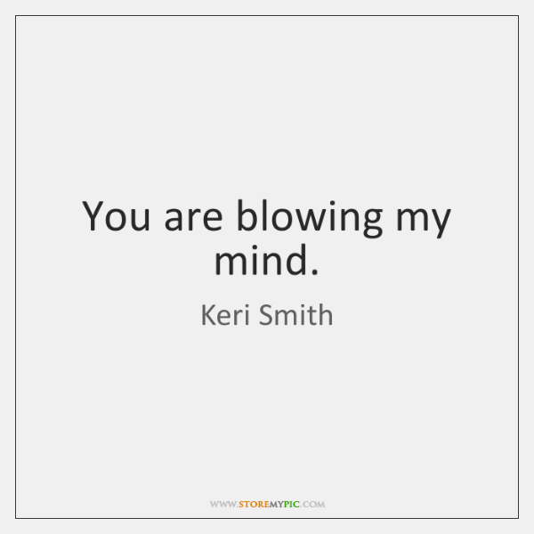 You are blowing my mind.