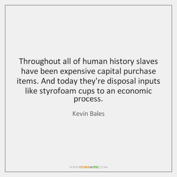 Throughout all of human history slaves have been expensive capital purchase items. ...