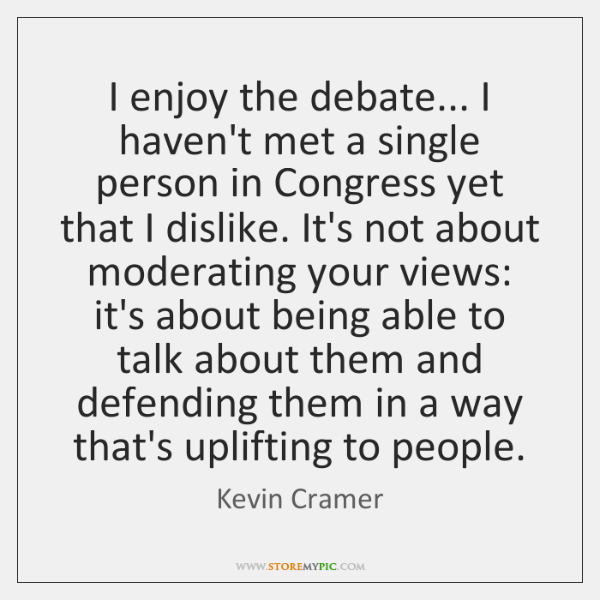 I enjoy the debate... I haven't met a single person in Congress ...