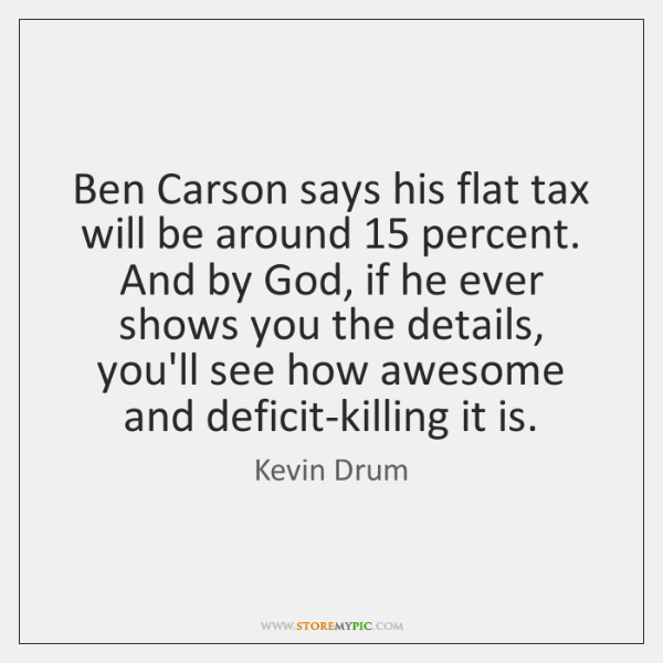 Ben Carson says his flat tax will be around 15 percent. And by ...