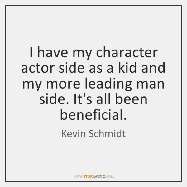 I have my character actor side as a kid and my more ...