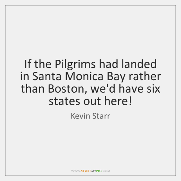 If the Pilgrims had landed in Santa Monica Bay rather than Boston, ...