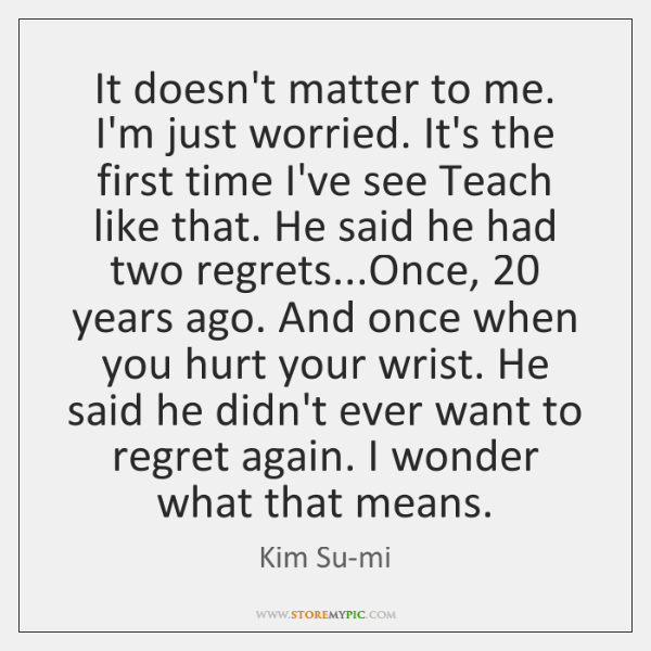 It doesn't matter to me. I'm just worried. It's the first time ...