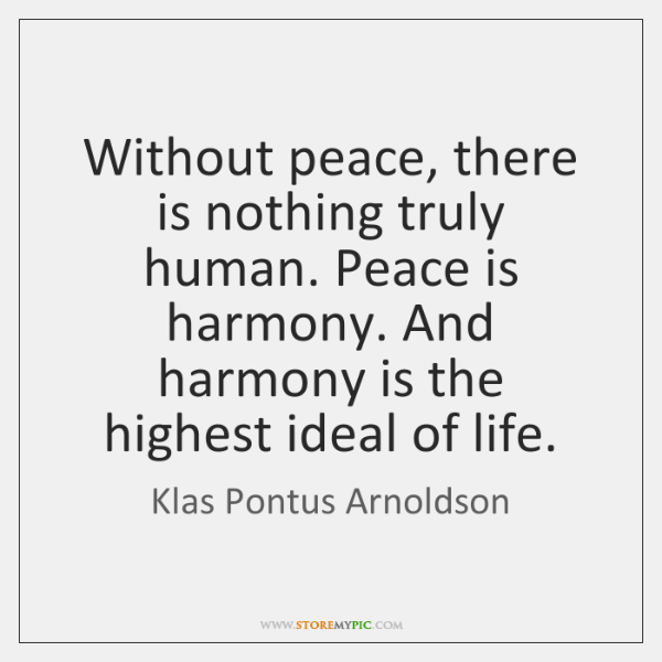 Without peace, there is nothing truly human. Peace is harmony. And harmony ...