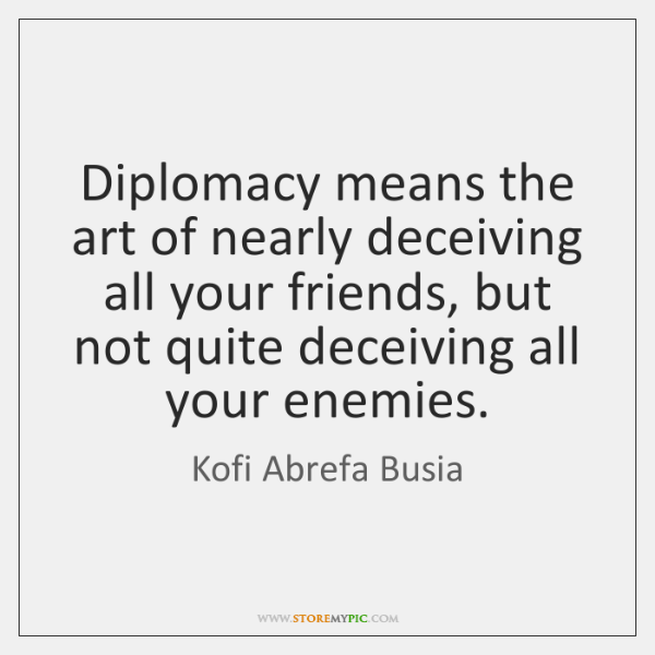 Diplomacy means the art of nearly deceiving all your friends, but not ...