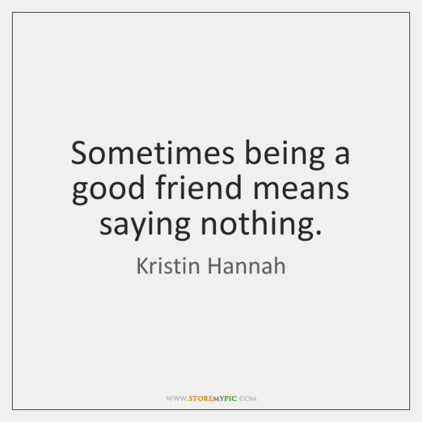 Sometimes being a good friend means saying nothing.