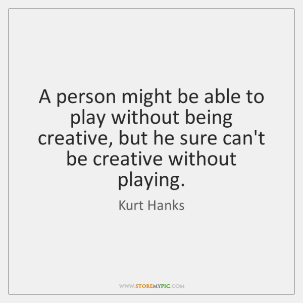 A person might be able to play without being creative, but he ...