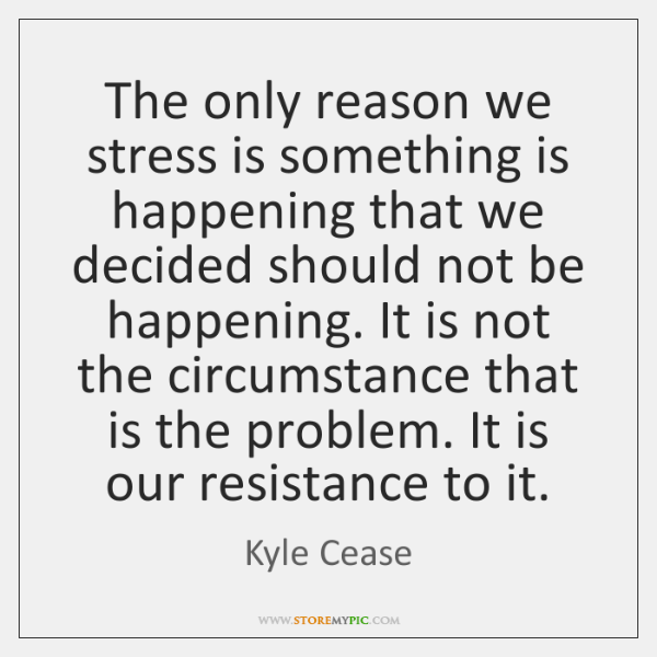 The only reason we stress is something is happening that we decided ...