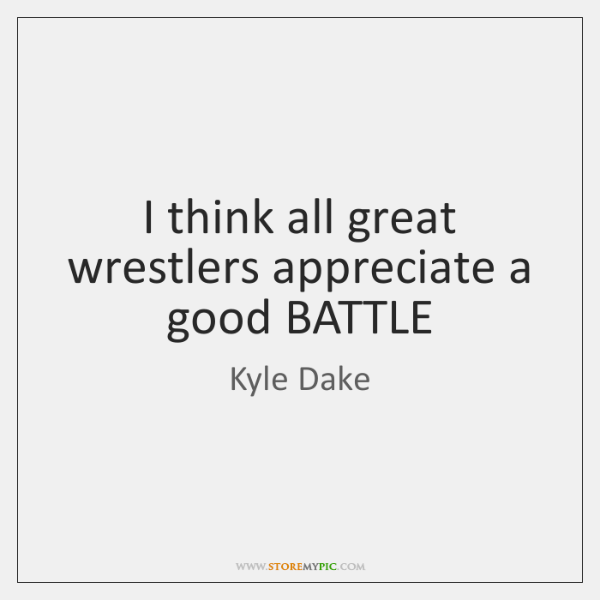 I think all great wrestlers appreciate a good BATTLE