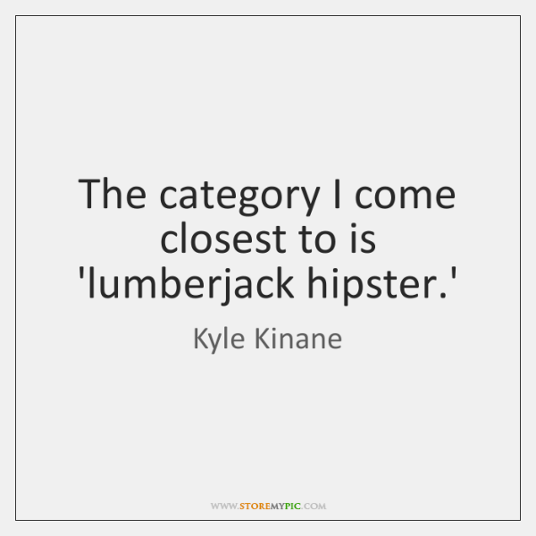 The category I come closest to is 'lumberjack hipster.'