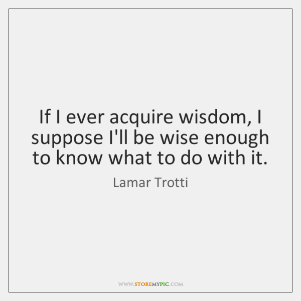 If I ever acquire wisdom, I suppose I'll be wise enough to ...