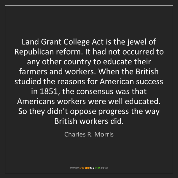 Charles R. Morris: Land Grant College Act is the jewel of Republican reform....