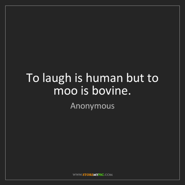 Anonymous: To laugh is human but to moo is bovine.