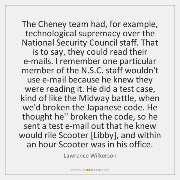 The Cheney team had, for example, technological supremacy over the National Security ...