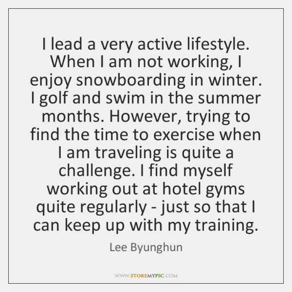 I lead a very active lifestyle. When I am not working, I ...