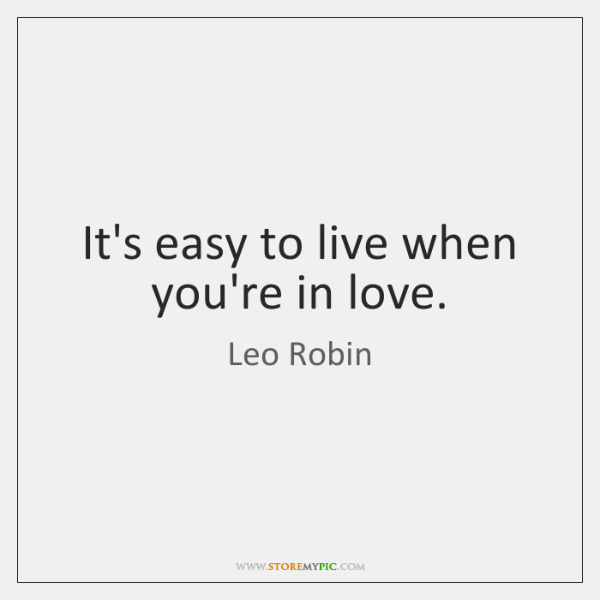 It's easy to live when you're in love.