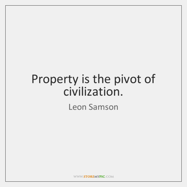Property is the pivot of civilization.