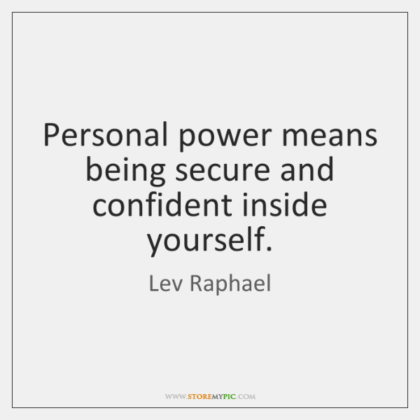 Personal power means being secure and confident inside yourself.