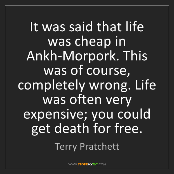 Terry Pratchett: It was said that life was cheap in Ankh-Morpork. This...