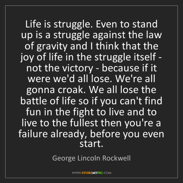 George Lincoln Rockwell: Life is struggle. Even to stand up is a struggle against...