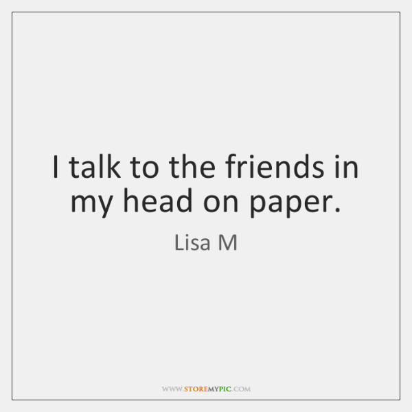 I talk to the friends in my head on paper.