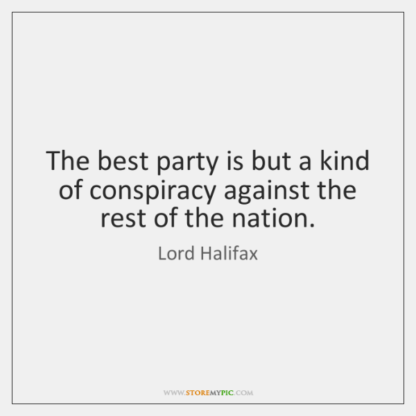 The best party is but a kind of conspiracy against the rest ...