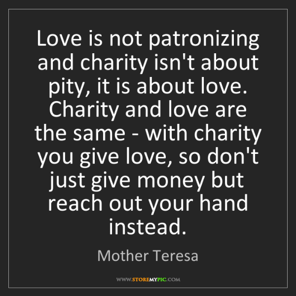 Mother Teresa: Love is not patronizing and charity isn't about pity,...