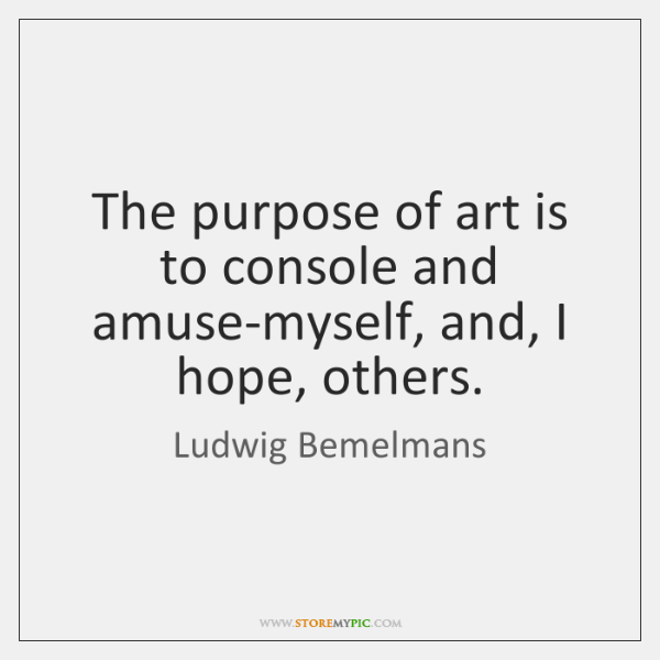 The purpose of art is to console and amuse-myself, and, I hope, ...