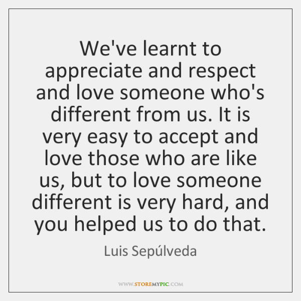 We've learnt to appreciate and respect and love someone who's different from ...