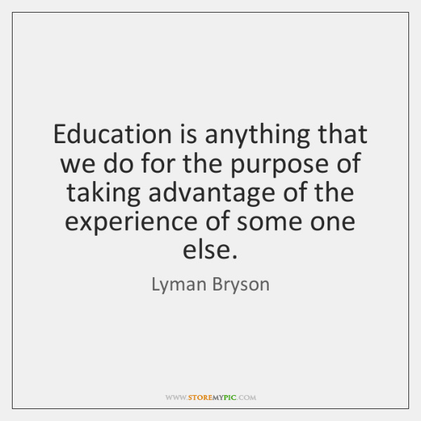 Education is anything that we do for the purpose of taking advantage ...