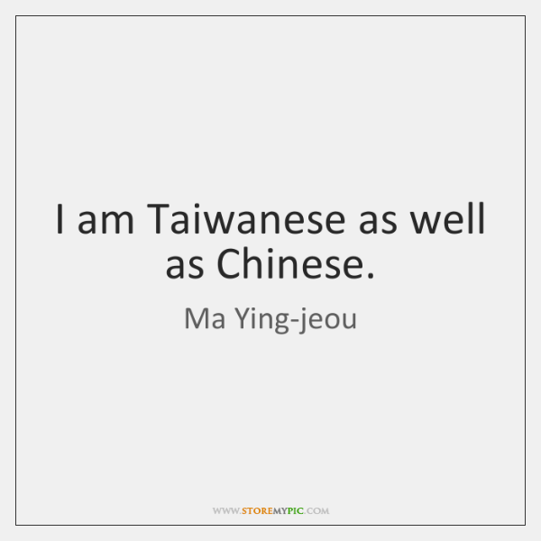 I am Taiwanese as well as Chinese.