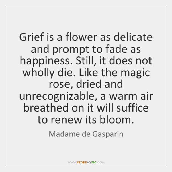 Grief is a flower as delicate and prompt to fade as happiness. ...
