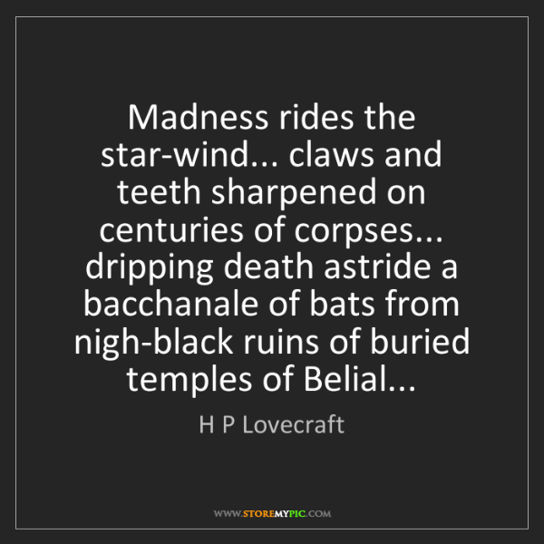H P Lovecraft: Madness rides the star-wind... claws and teeth sharpened...