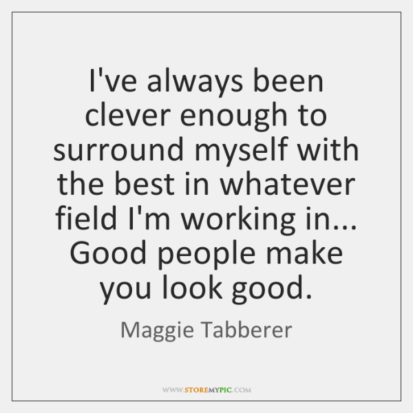 I've always been clever enough to surround myself with the best in ...
