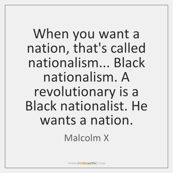 When you want a nation, that's called nationalism... Black nationalism. A revolutionary ...
