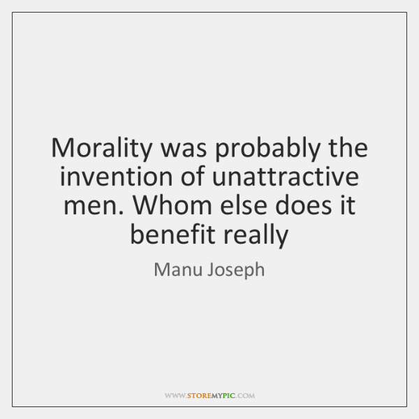 Morality was probably the invention of unattractive men. Whom else does it ...