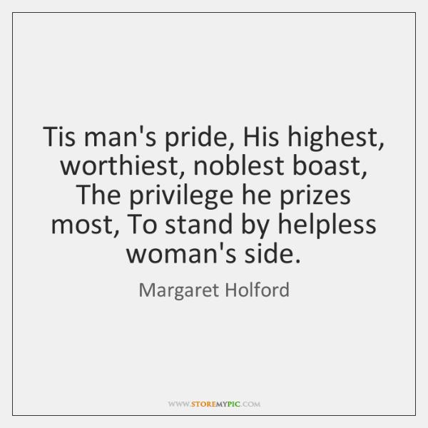 Tis man's pride, His highest, worthiest, noblest boast, The privilege he prizes ...
