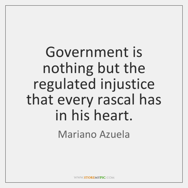 Government is nothing but the regulated injustice that every rascal has in ...