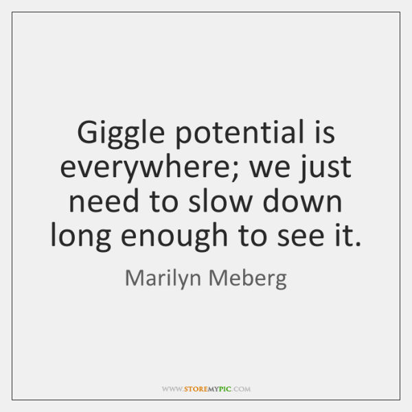 Giggle potential is everywhere; we just need to slow down long enough ...