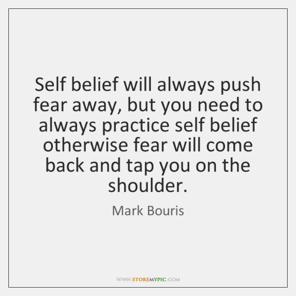 Self belief will always push fear away, but you need to always ...