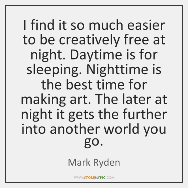 I find it so much easier to be creatively free at night. ...